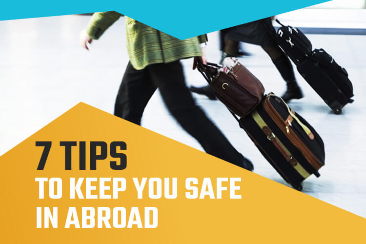 7 Useful Tips to Staying Safe When Travelling Abroad